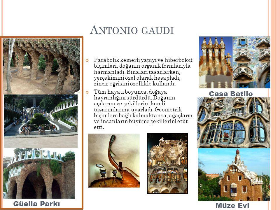 A NTONIO GAUDI Parabolik kemerli yapıyı ve hiberboloit biçimleri, doğanın organik formlarıyla harmanladı. Binaları tasarlarken, yerçekimini özel olara