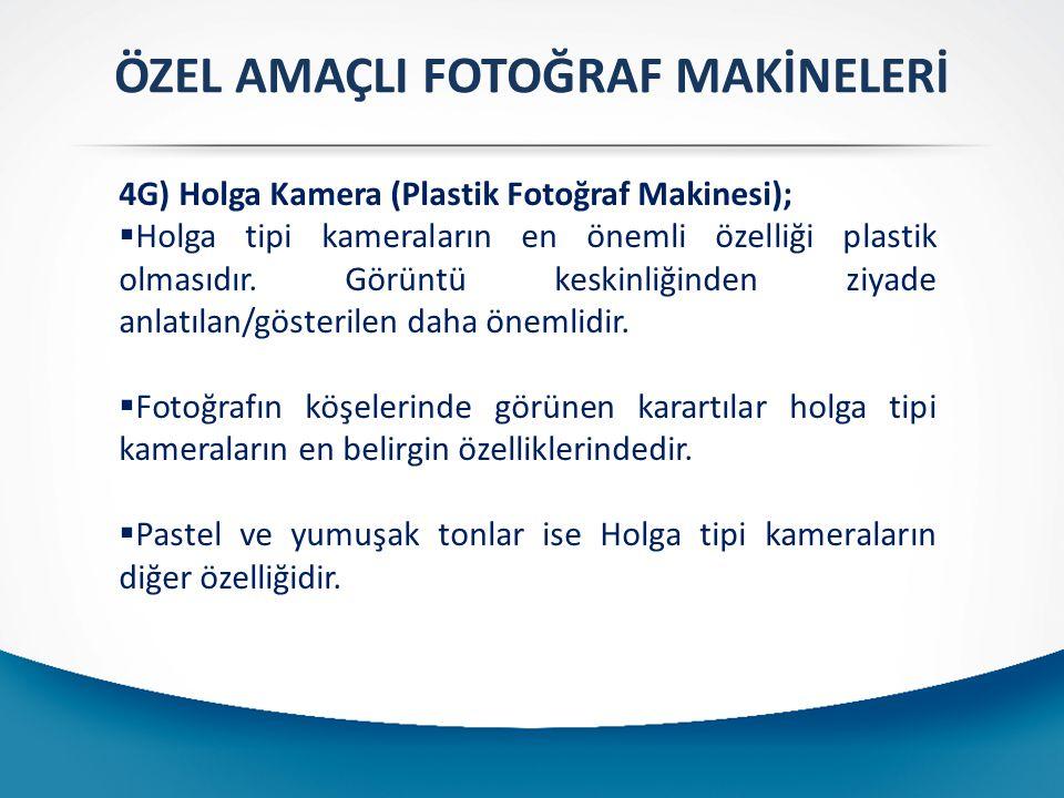 ÖZEL AMAÇLI FOTOĞRAF MAKİNELERİ 4G) Holga Kamera (Plastik Fotoğraf Makinesi);  Holga tipi kameraların en önemli özelliği plastik olmasıdır. Görüntü k