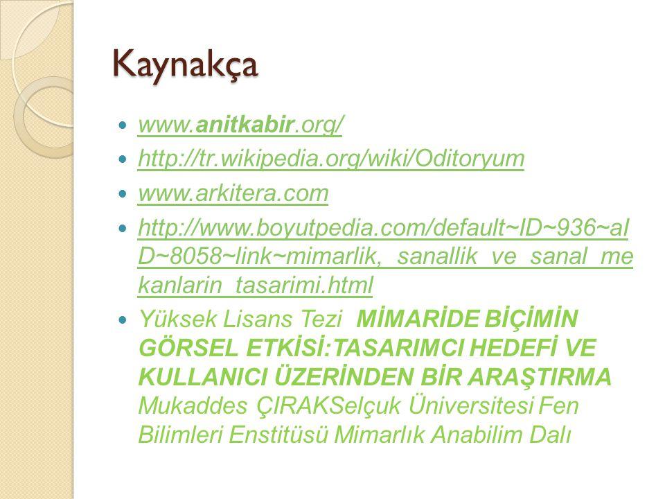 Kaynakça www.anitkabir.org/ www.anitkabir.org/ http://tr.wikipedia.org/wiki/Oditoryum www.arkitera.com http://www.boyutpedia.com/default~ID~936~aI D~8058~link~mimarlik,_sanallik_ve_sanal_me kanlarin_tasarimi.html http://www.boyutpedia.com/default~ID~936~aI D~8058~link~mimarlik,_sanallik_ve_sanal_me kanlarin_tasarimi.html Yüksek Lisans Tezi MİMARİDE BİÇİMİN GÖRSEL ETKİSİ:TASARIMCI HEDEFİ VE KULLANICI ÜZERİNDEN BİR ARAŞTIRMA Mukaddes ÇIRAKSelçuk Üniversitesi Fen Bilimleri Enstitüsü Mimarlık Anabilim Dalı
