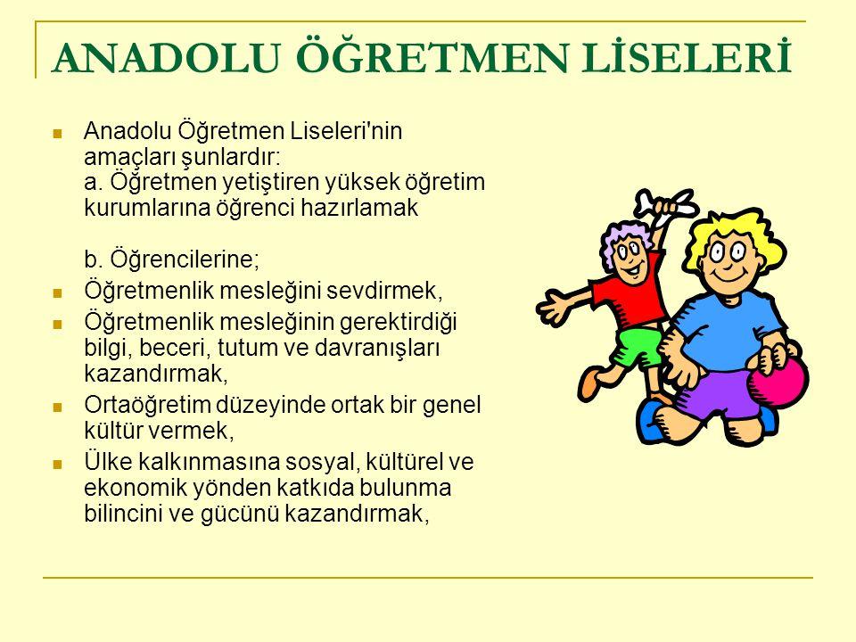 ANADOLU ÖĞRETMEN LİSELERİ Anadolu Öğretmen Liseleri nin amaçları şunlardır: a.