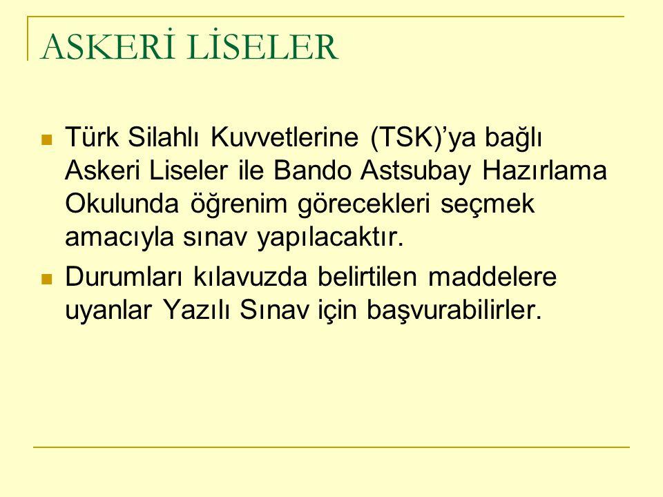 ASKERİ LİSELER Türk Silahlı Kuvvetlerine (TSK)'ya bağlı Askeri Liseler ile Bando Astsubay Hazırlama Okulunda öğrenim görecekleri seçmek amacıyla sınav yapılacaktır.