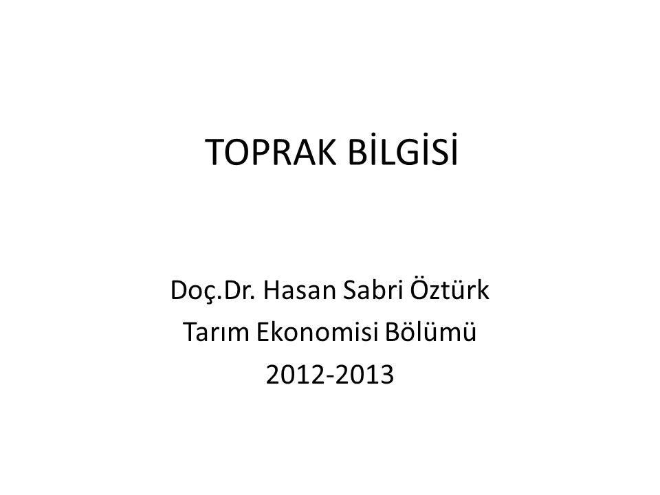 TOPRAK BİLGİSİ Doç.Dr. Hasan Sabri Öztürk Tarım Ekonomisi Bölümü 2012-2013