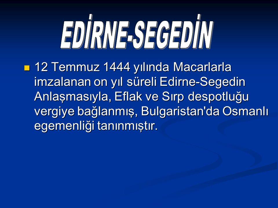 12 Temmuz 1444 yılında Macarlarla imzalanan on yıl süreli Edirne-Segedin Anlaşmasıyla, Eflak ve Sırp despotluğu vergiye bağlanmış, Bulgaristan'da Osma