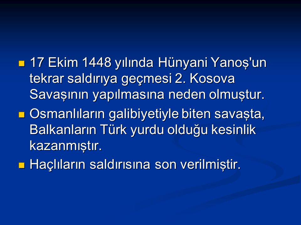17 Ekim 1448 yılında Hünyani Yanoş'un tekrar saldırıya geçmesi 2. Kosova Savaşının yapılmasına neden olmuştur. 17 Ekim 1448 yılında Hünyani Yanoş'un t