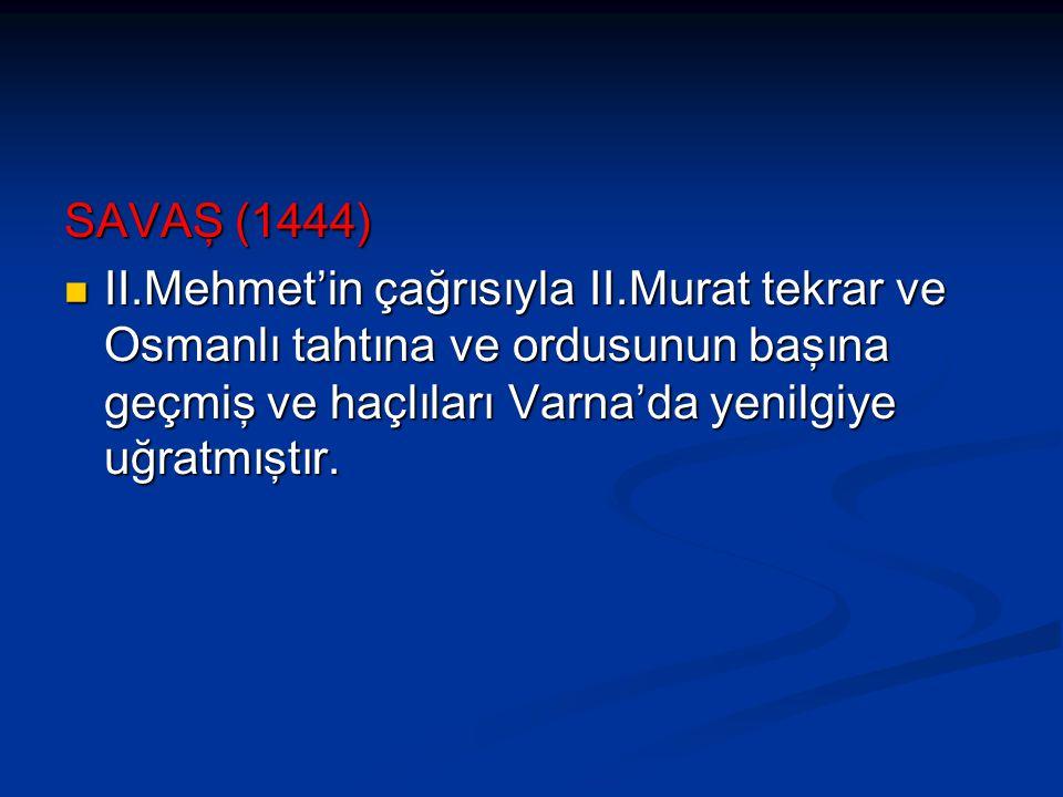 SAVAŞ (1444) II.Mehmet'in çağrısıyla II.Murat tekrar ve Osmanlı tahtına ve ordusunun başına geçmiş ve haçlıları Varna'da yenilgiye uğratmıştır. II.Meh