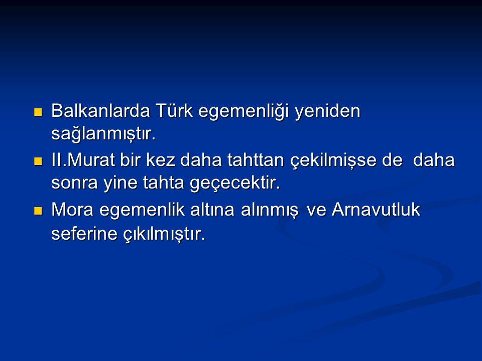 Balkanlarda Türk egemenliği yeniden sağlanmıştır. Balkanlarda Türk egemenliği yeniden sağlanmıştır. II.Murat bir kez daha tahttan çekilmişse de daha s