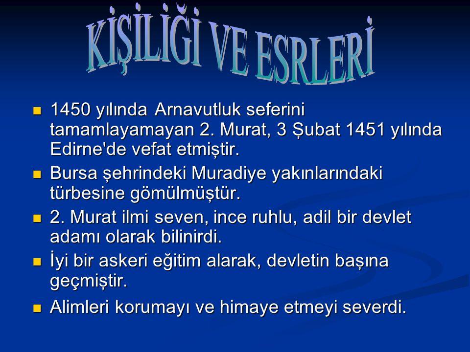 1450 yılında Arnavutluk seferini tamamlayamayan 2. Murat, 3 Şubat 1451 yılında Edirne'de vefat etmiştir. 1450 yılında Arnavutluk seferini tamamlayamay