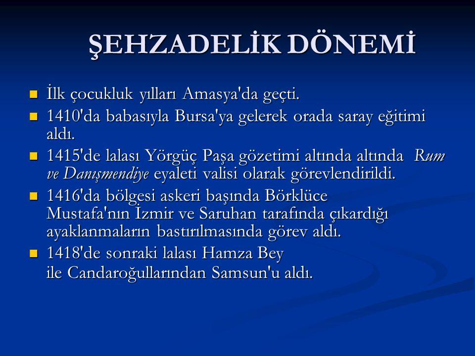 ŞEHZADELİK DÖNEMİ ŞEHZADELİK DÖNEMİ İlk çocukluk yılları Amasya'da geçti. İlk çocukluk yılları Amasya'da geçti. 1410'da babasıyla Bursa'ya gelerek ora