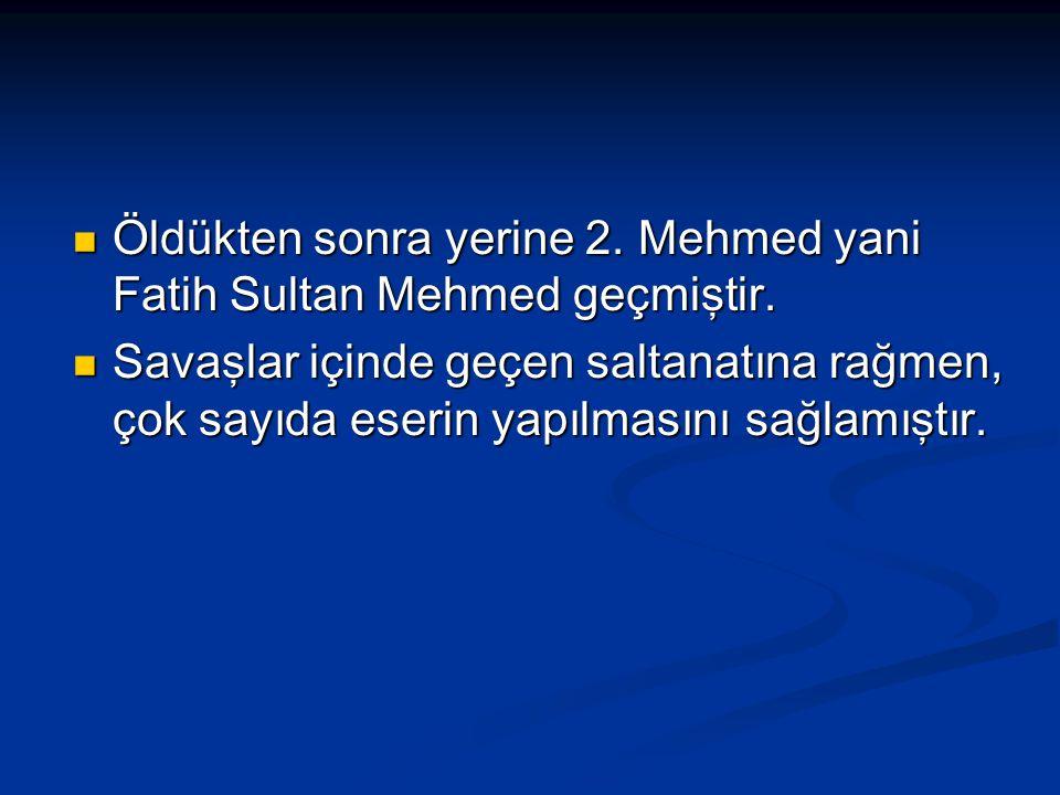 Öldükten sonra yerine 2. Mehmed yani Fatih Sultan Mehmed geçmiştir. Öldükten sonra yerine 2. Mehmed yani Fatih Sultan Mehmed geçmiştir. Savaşlar içind