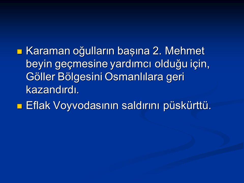 Karaman oğulların başına 2. Mehmet beyin geçmesine yardımcı olduğu için, Göller Bölgesini Osmanlılara geri kazandırdı. Karaman oğulların başına 2. Meh