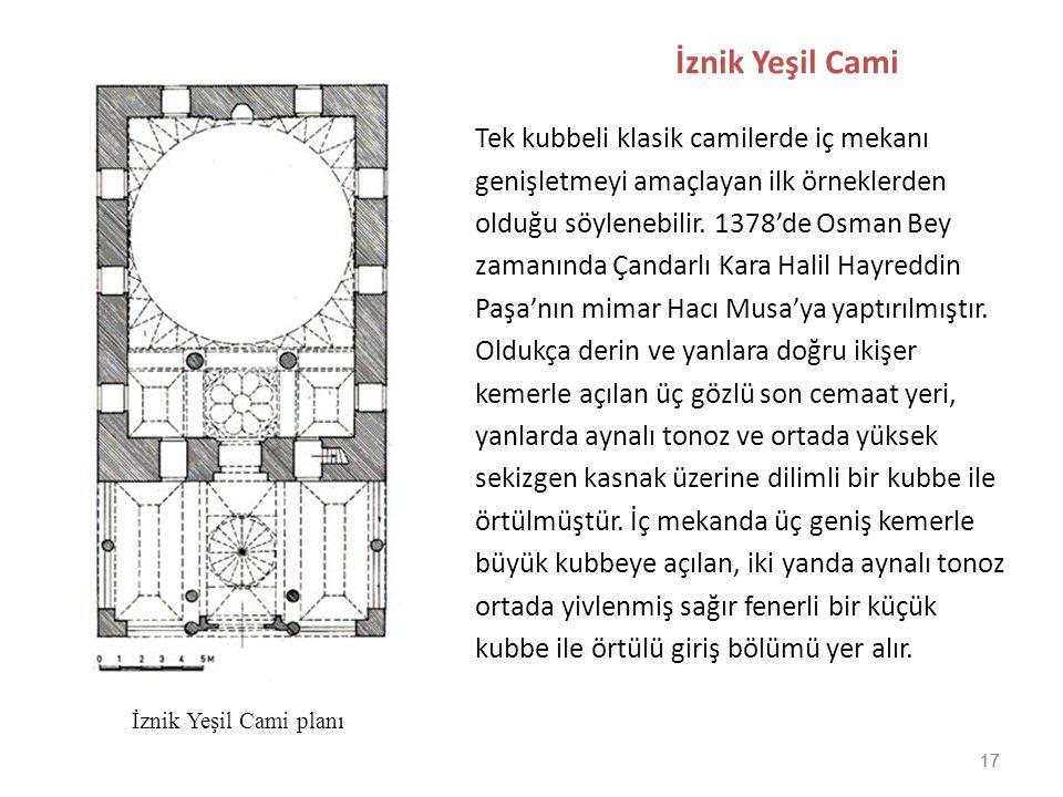 17 İznik Yeşil Cami Tek kubbeli klasik camilerde iç mekanı genişletmeyi amaçlayan ilk örneklerden olduğu söylenebilir. 1378'de Osman Bey zamanında Çan