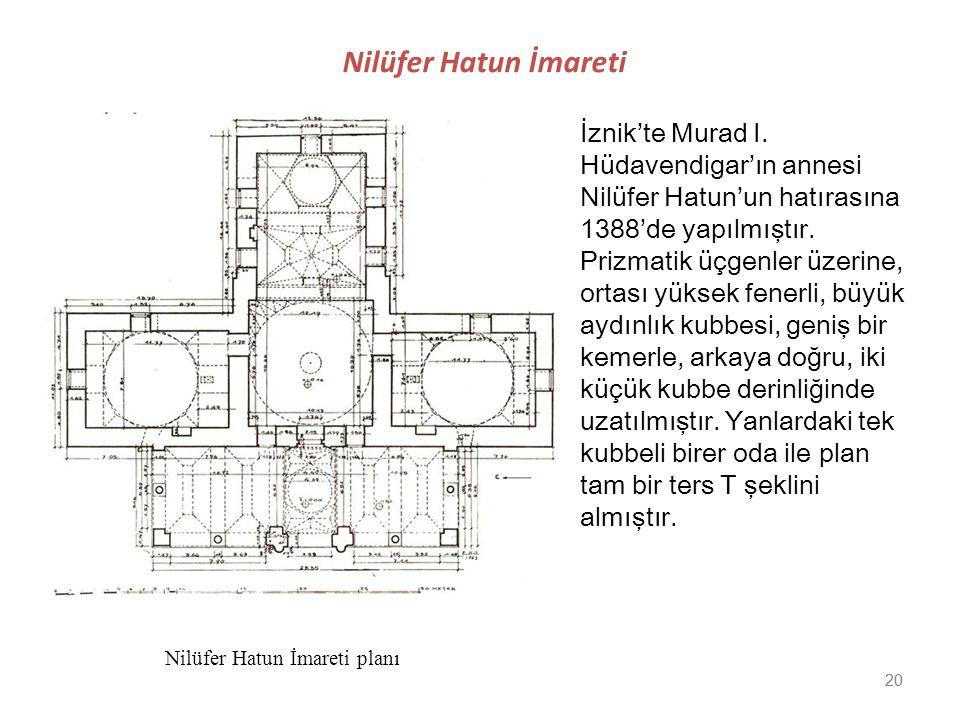20 Nilüfer Hatun İmareti İznik'te Murad I. Hüdavendigar'ın annesi Nilüfer Hatun'un hatırasına 1388'de yapılmıştır. Prizmatik üçgenler üzerine, ortası