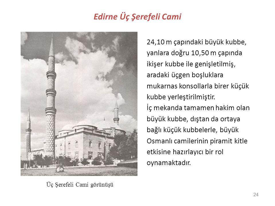 24 Edirne Üç Şerefeli Cami 24,10 m çapındaki büyük kubbe, yanlara doğru 10,50 m çapında ikişer kubbe ile genişletilmiş, aradaki üçgen boşluklara mukar