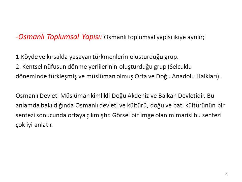 3 -Osmanlı Toplumsal Yapısı: Osmanlı toplumsal yapısı ikiye ayrılır; 1.Köyde ve kırsalda yaşayan türkmenlerin oluşturduğu grup. 2. Kentsel nüfusun dön