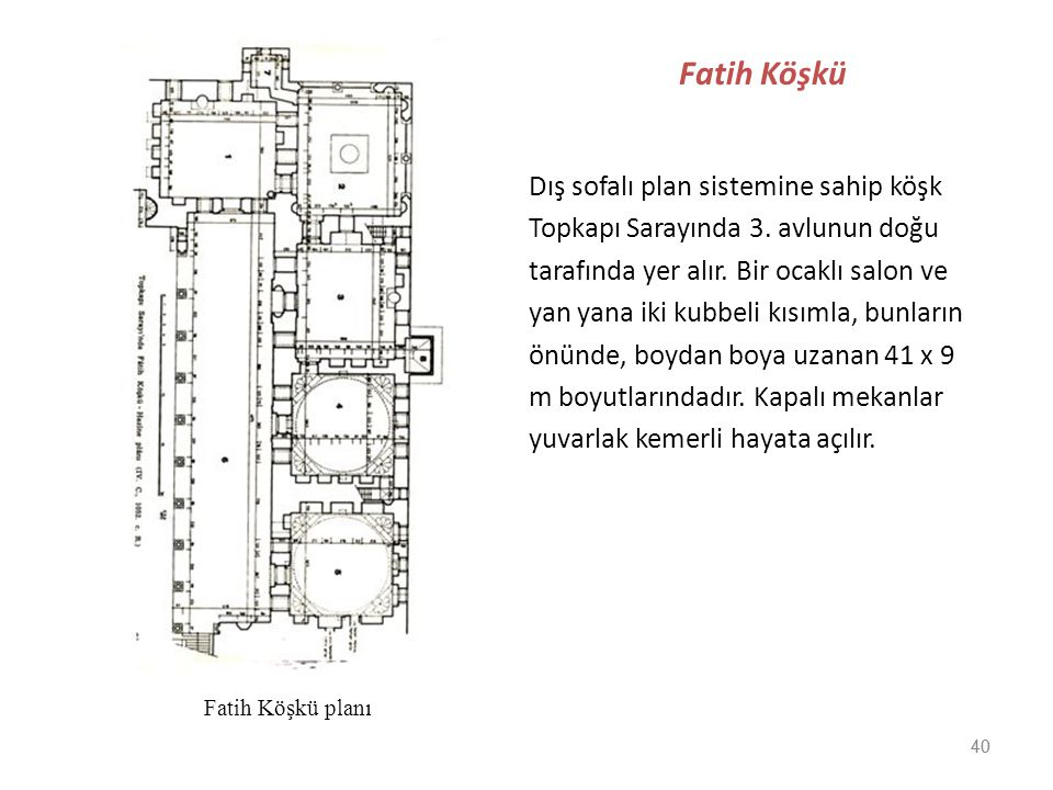 40 Fatih Köşkü Dış sofalı plan sistemine sahip köşk Topkapı Sarayında 3. avlunun doğu tarafında yer alır. Bir ocaklı salon ve yan yana iki kubbeli kıs