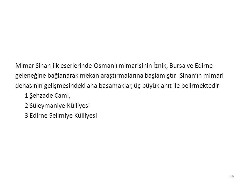 45 Mimar Sinan ilk eserlerinde Osmanlı mimarisinin İznik, Bursa ve Edirne geleneğine bağlanarak mekan araştırmalarına başlamıştır. Sinan'ın mimari deh