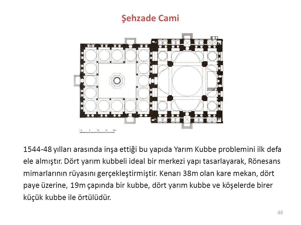 46 Şehzade Cami 1544-48 yılları arasında inşa ettiği bu yapıda Yarım Kubbe problemini ilk defa ele almıştır. Dört yarım kubbeli ideal bir merkezi yapı