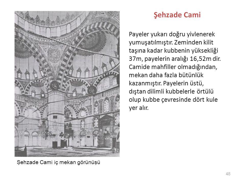 48 Şehzade Cami Payeler yukarı doğru yivlenerek yumuşatılmıştır. Zeminden kilit taşına kadar kubbenin yüksekliği 37m, payelerin aralığı 16,52m dir. Ca