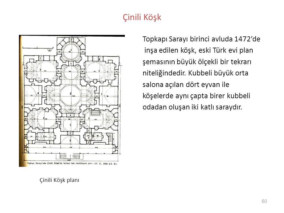 60 Çinili Köşk Topkapı Sarayı birinci avluda 1472'de inşa edilen köşk, eski Türk evi plan şemasının büyük ölçekli bir tekrarı niteliğindedir. Kubbeli