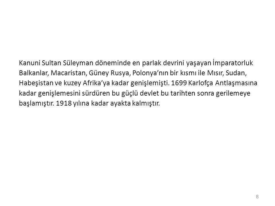 8 Kanuni Sultan Süleyman döneminde en parlak devrini yaşayan İmparatorluk Balkanlar, Macaristan, Güney Rusya, Polonya'nın bir kısmı ile Mısır, Sudan,
