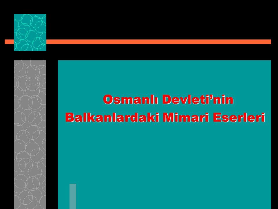 Osmanlı Devleti'nin Balkanlardaki Mimari Eserleri Balkanlardaki Mimari Eserleri