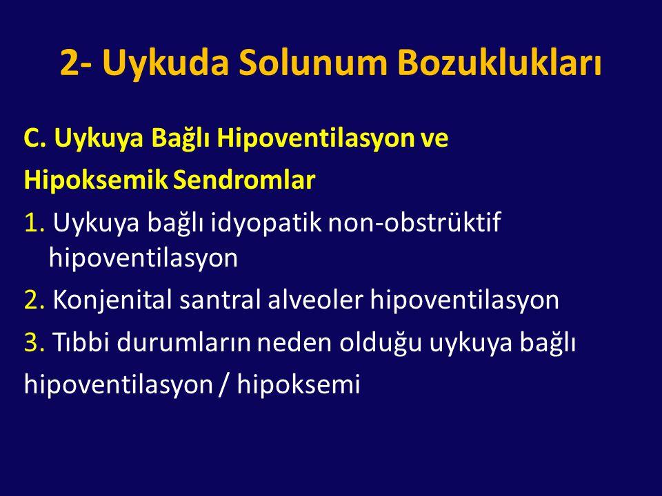 2- Uykuda Solunum Bozuklukları C. Uykuya Bağlı Hipoventilasyon ve Hipoksemik Sendromlar 1. Uykuya bağlı idyopatik non-obstrüktif hipoventilasyon 2. Ko