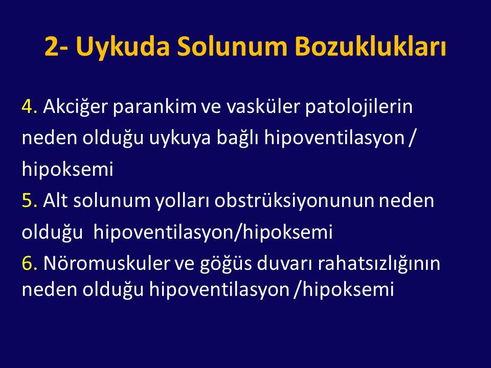 2- Uykuda Solunum Bozuklukları 4. Akciğer parankim ve vasküler patolojilerin neden olduğu uykuya bağlı hipoventilasyon / hipoksemi 5. Alt solunum yoll