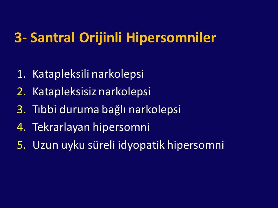 3- Santral Orijinli Hipersomniler 1.Katapleksili narkolepsi 2.Katapleksisiz narkolepsi 3.Tıbbi duruma bağlı narkolepsi 4.Tekrarlayan hipersomni 5.Uzun
