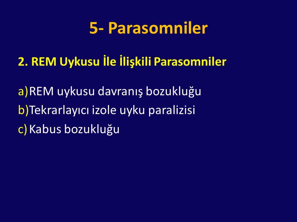 5- Parasomniler 2. REM Uykusu İle İlişkili Parasomniler a)REM uykusu davranış bozukluğu b)Tekrarlayıcı izole uyku paralizisi c)Kabus bozukluğu