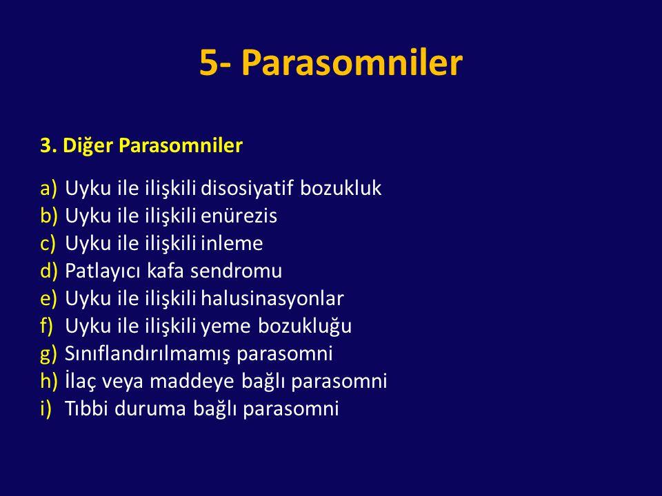 5- Parasomniler 3. Diğer Parasomniler a)Uyku ile ilişkili disosiyatif bozukluk b)Uyku ile ilişkili enürezis c)Uyku ile ilişkili inleme d)Patlayıcı kaf