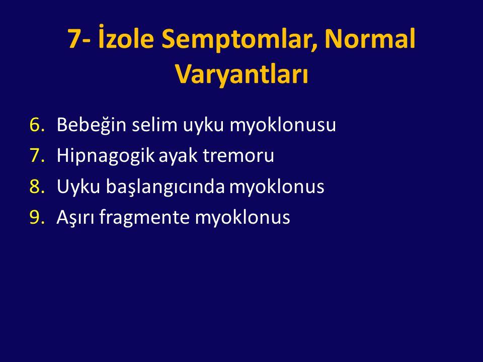 7- İzole Semptomlar, Normal Varyantları 6.Bebeğin selim uyku myoklonusu 7.Hipnagogik ayak tremoru 8.Uyku başlangıcında myoklonus 9.Aşırı fragmente myo