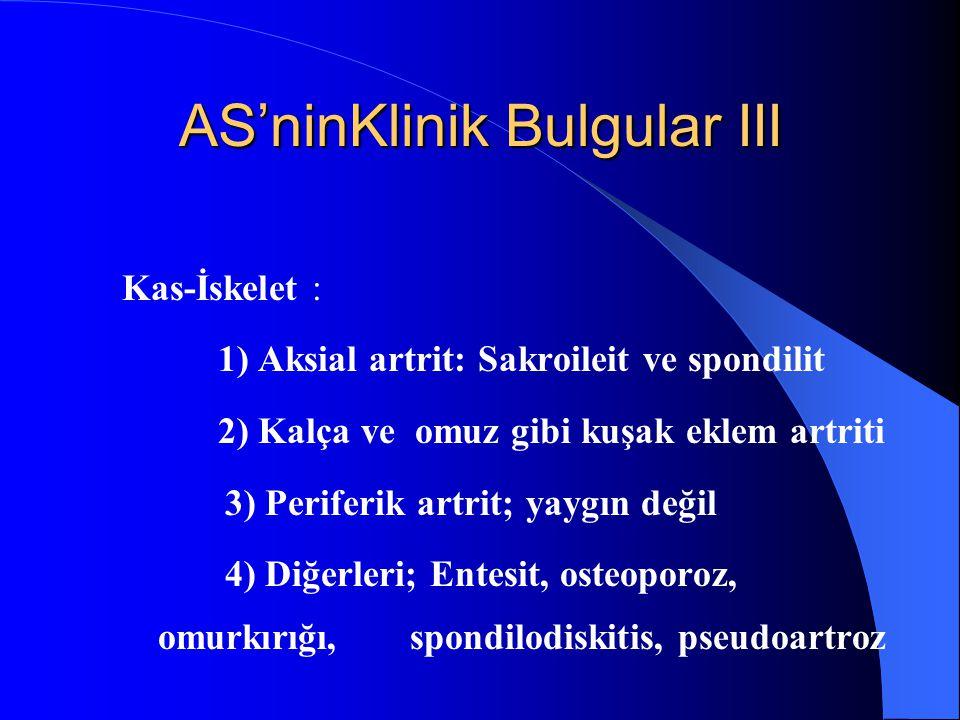 AS'ninKlinik Bulgular III Kas-İskelet : 1) Aksial artrit: Sakroileit ve spondilit 2) Kalça ve omuz gibi kuşak eklem artriti 3) Periferik artrit; yaygı