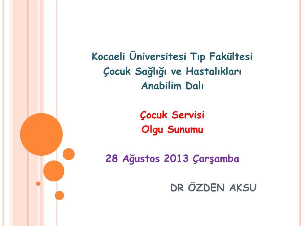 Kocaeli Üniversitesi Tıp Fakültesi Çocuk Sağlığı ve Hastalıkları Anabilim Dalı Çocuk Servisi Olgu Sunumu 28 Ağustos 2013 Çarşamba DR ÖZDEN AKSU
