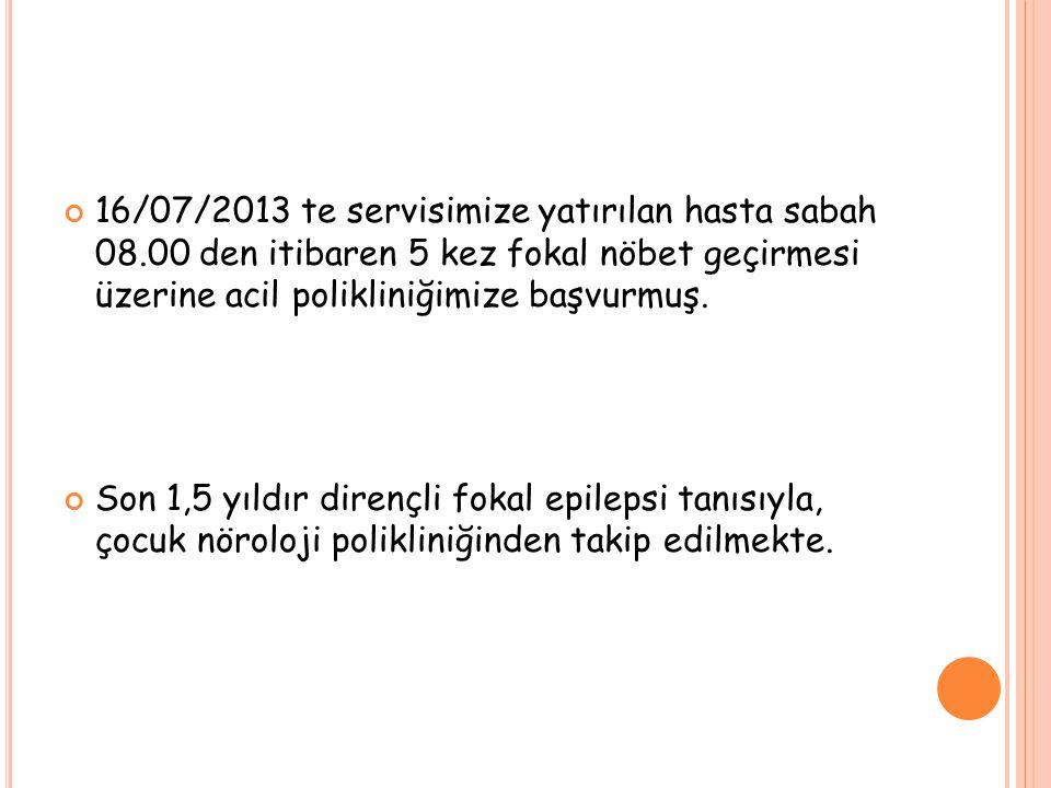 16/07/2013 te servisimize yatırılan hasta sabah 08.00 den itibaren 5 kez fokal nöbet geçirmesi üzerine acil polikliniğimize başvurmuş. Son 1,5 yıldır