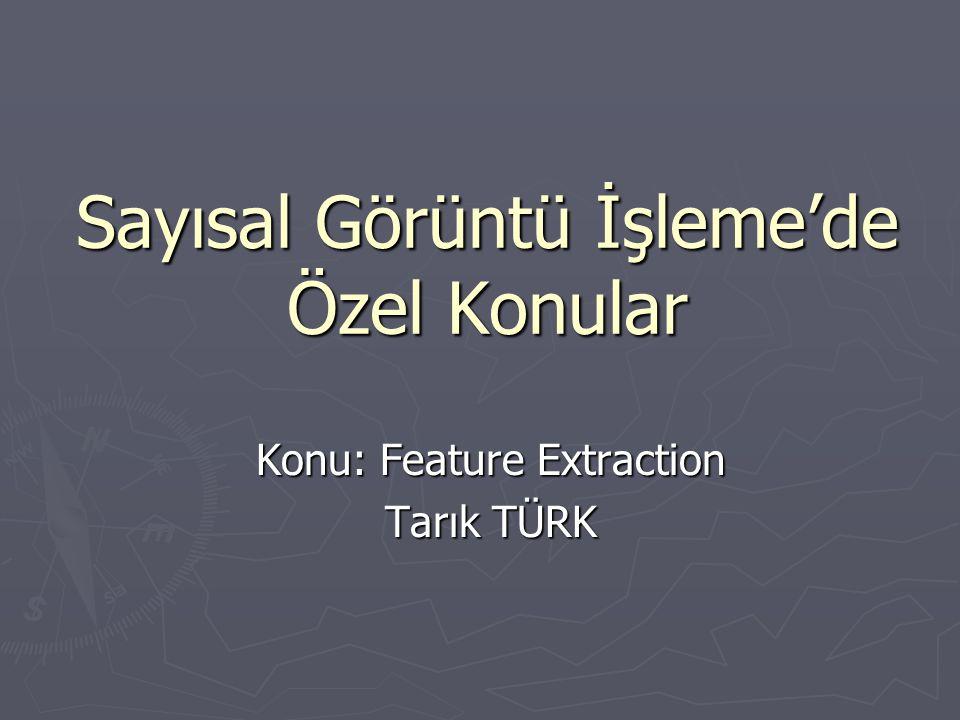 Sayısal Görüntü İşleme'de Özel Konular Konu: Feature Extraction Tarık TÜRK