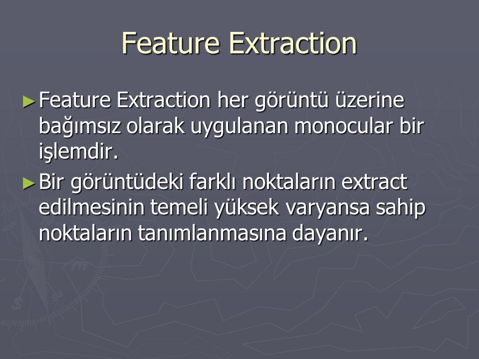 Feature Extraction ► Feature Extraction her görüntü üzerine bağımsız olarak uygulanan monocular bir işlemdir. ► Bir görüntüdeki farklı noktaların extr