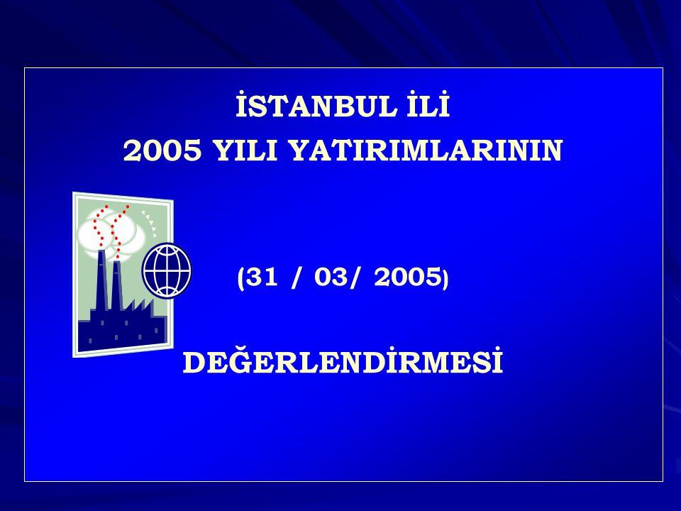 İSTANBUL İLİ 2005 YILI YATIRIMLARININ (31 / 03/ 2005 ) DEĞERLENDİRMESİ