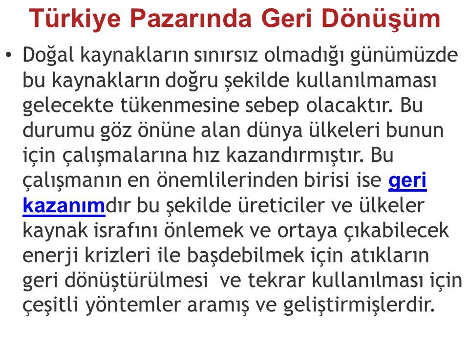Türkiye Pazarında Geri Dönüşüm Doğal kaynakların sınırsız olmadığı günümüzde bu kaynakların doğru şekilde kullanılmaması gelecekte tükenmesine sebep olacaktır.