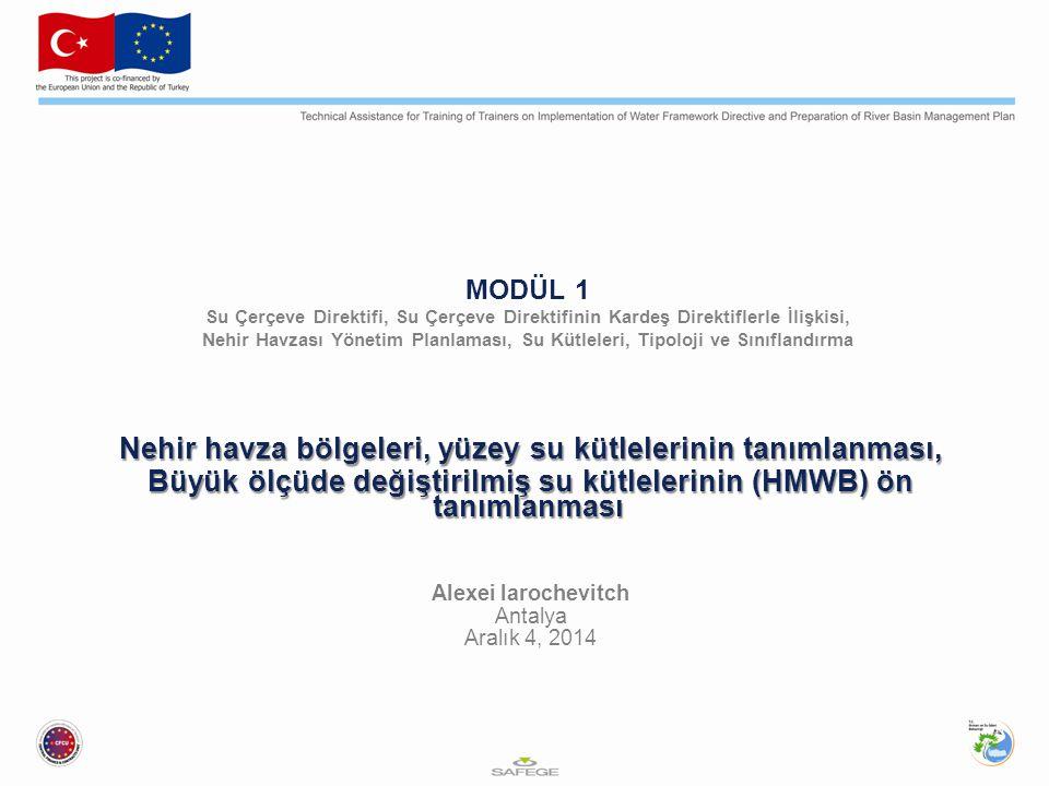 MODÜL 1 Su Çerçeve Direktifi, Su Çerçeve Direktifinin Kardeş Direktiflerle İlişkisi, Nehir Havzası Yönetim Planlaması, Su Kütleleri, Tipoloji ve Sınıflandırma Nehir havza bölgeleri, yüzey su kütlelerinin tanımlanması, Büyük ölçüde değiştirilmiş su kütlelerinin (HMWB) ön tanımlanması Alexei Iarochevitch Antalya Aralık 4, 2014