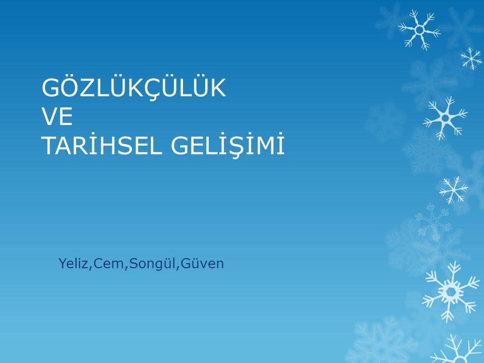 GÖZLÜKÇÜLÜK VE TARİHSEL GELİŞİMİ Yeliz,Cem,Songül,Güven