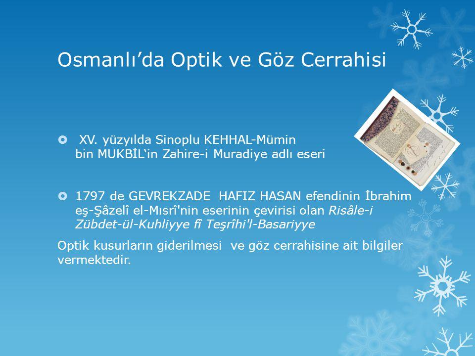 Osmanlı'da Optik ve Göz Cerrahisi  XV. yüzyılda Sinoplu KEHHAL-Mümin bin MUKBİL'in Zahire-i Muradiye adlı eseri  1797 de GEVREKZADE HAFIZ HASAN efen