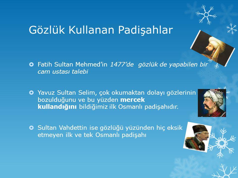 Gözlük Kullanan Padişahlar  Fatih Sultan Mehmed'in 1477'de gözlük de yapabilen bir cam ustası talebi  Yavuz Sultan Selim, çok okumaktan dolayı gözle