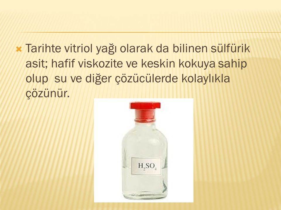  Tarihte vitriol yağı olarak da bilinen sülfürik asit; hafif viskozite ve keskin kokuya sahip olup su ve diğer çözücülerde kolaylıkla çözünür.