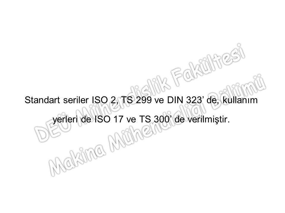 Standart seriler ISO 2, TS 299 ve DIN 323' de, kullanım yerleri de ISO 17 ve TS 300' de verilmiştir.