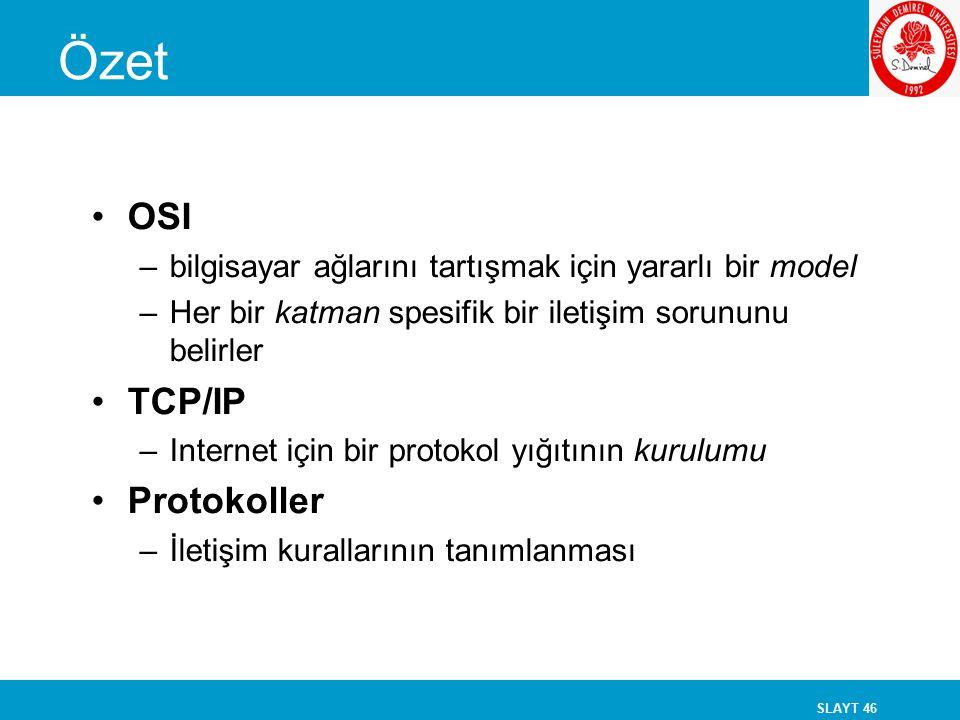 SLAYT 46 Özet OSI –bilgisayar ağlarını tartışmak için yararlı bir model –Her bir katman spesifik bir iletişim sorununu belirler TCP/IP –Internet için