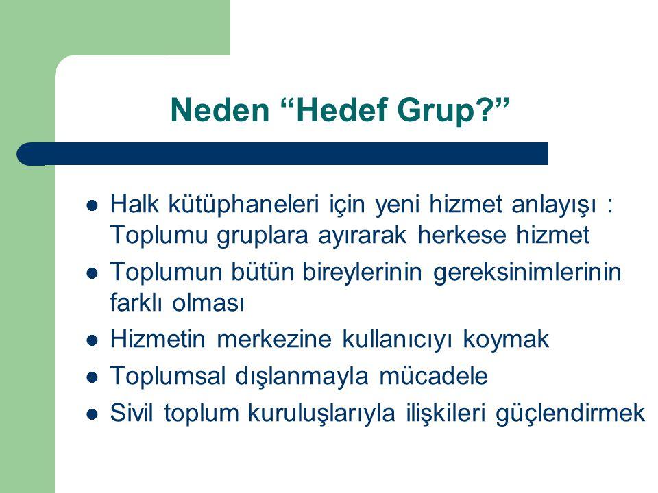 Neden Hedef Grup? Halk kütüphaneleri için yeni hizmet anlayışı : Toplumu gruplara ayırarak herkese hizmet Toplumun bütün bireylerinin gereksinimlerinin farklı olması Hizmetin merkezine kullanıcıyı koymak Toplumsal dışlanmayla mücadele Sivil toplum kuruluşlarıyla ilişkileri güçlendirmek