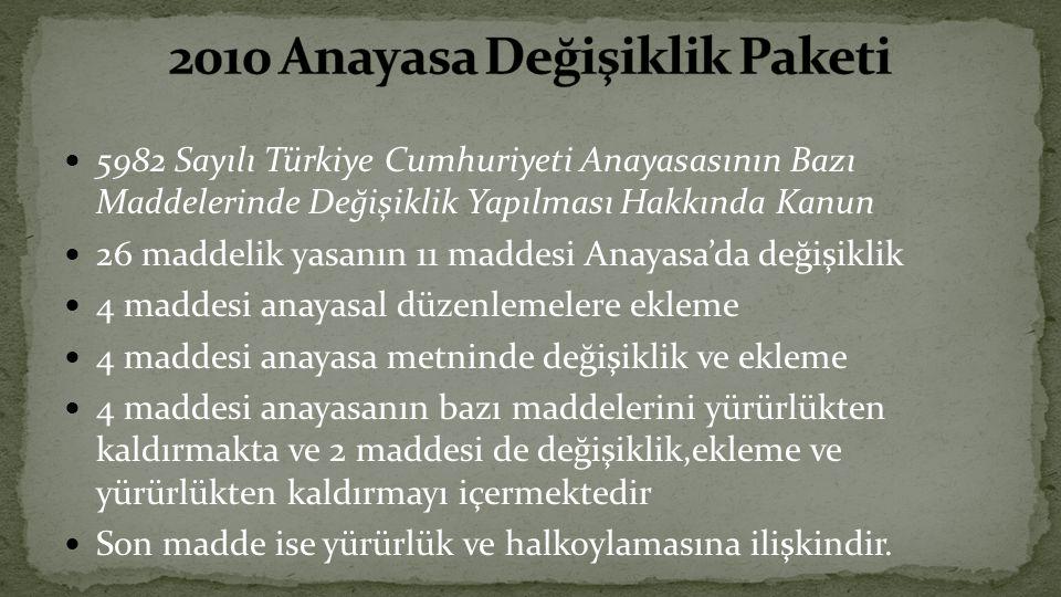 5982 Sayılı Türkiye Cumhuriyeti Anayasasının Bazı Maddelerinde Değişiklik Yapılması Hakkında Kanun 26 maddelik yasanın 11 maddesi Anayasa'da değişiklik 4 maddesi anayasal düzenlemelere ekleme 4 maddesi anayasa metninde değişiklik ve ekleme 4 maddesi anayasanın bazı maddelerini yürürlükten kaldırmakta ve 2 maddesi de değişiklik,ekleme ve yürürlükten kaldırmayı içermektedir Son madde ise yürürlük ve halkoylamasına ilişkindir.