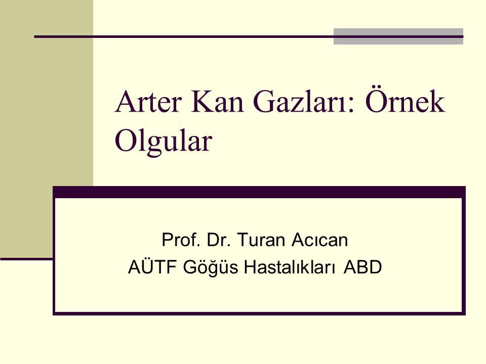 Arter Kan Gazları: Örnek Olgular Prof. Dr. Turan Acıcan AÜTF Göğüs Hastalıkları ABD