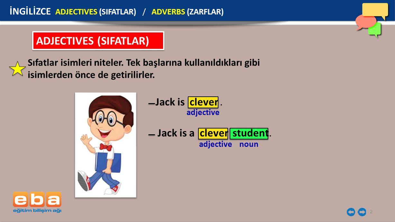 2 ADJECTIVES (SIFATLAR) Sıfatlar isimleri niteler. Tek başlarına kullanıldıkları gibi isimlerden önce de getirilirler. Jack is clever. adjective noun