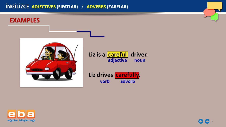 7 EXAMPLES verb adverb Liz is a careful driver. Liz drives carefully. adjective noun İNGİLİZCE ADJECTIVES (SIFATLAR) / ADVERBS (ZARFLAR)